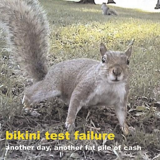 Bikini Test Failure - Another Day, Another Fat Pile Of Cash (2003)